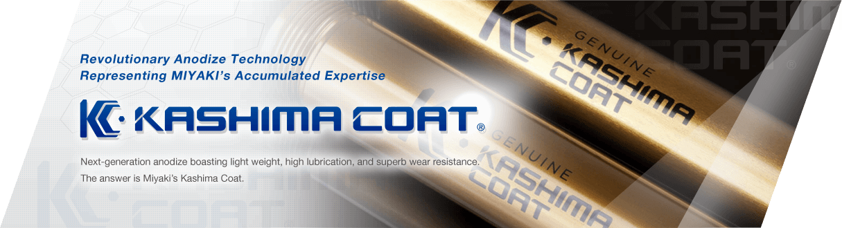 Revolutionary anodize Technology Representing Miyaki's Accumulated Expertise Next-generation anodize boasting light weight, high lubrication, and superb wear resistance. The answer is Miyaki's Kashima Coat.