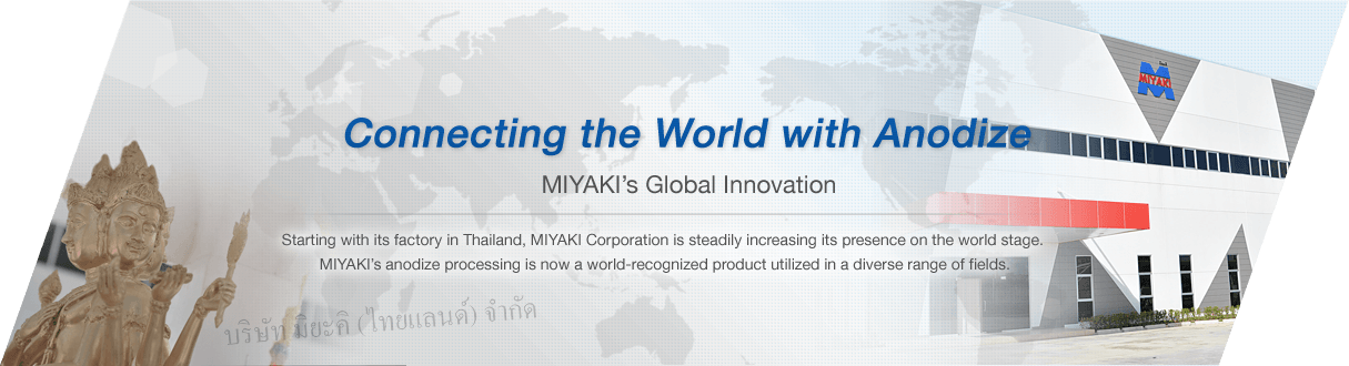 Connecting the World with anodize Miyaki's Global Innovation Starting with its factory in Thailand, Miyaki Corporation is steadily increasing its presence on the world stage. Miyaki's anodize processing is now a world-recognized product utilized in a diverse range of fields.